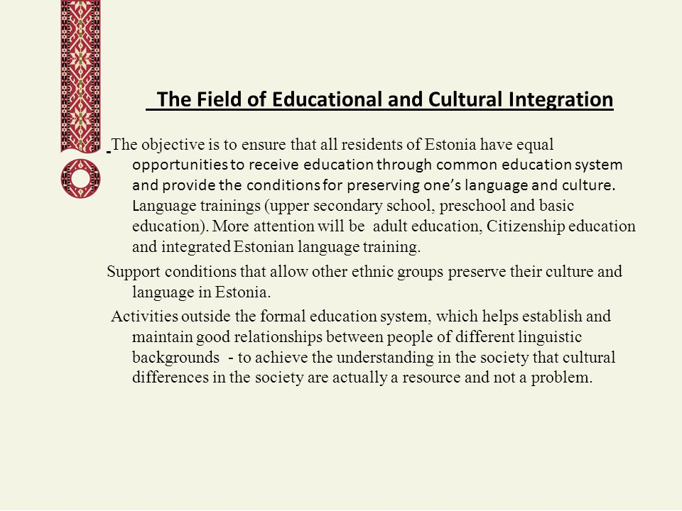 The Field of Educational and Cultural Integration The objective is to ensure that all residents of Estonia have equal opportunities to receive educati