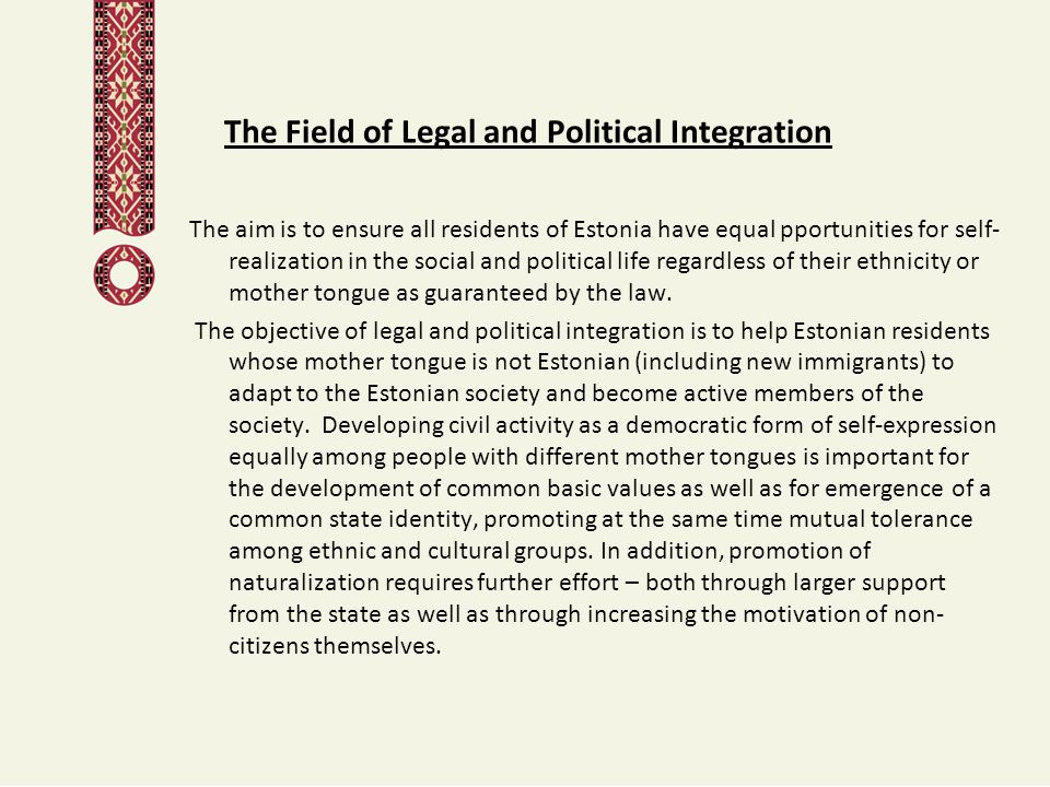 The Field of Legal and Political Integration The aim is to ensure all residents of Estonia have equal pportunities for self- realization in the social