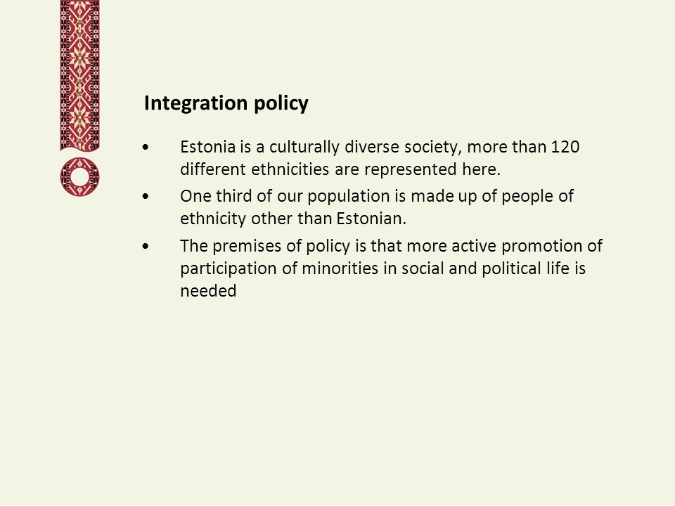 Integration policy Estonia is a culturally diverse society, more than 120 different ethnicities are represented here. One third of our population is m
