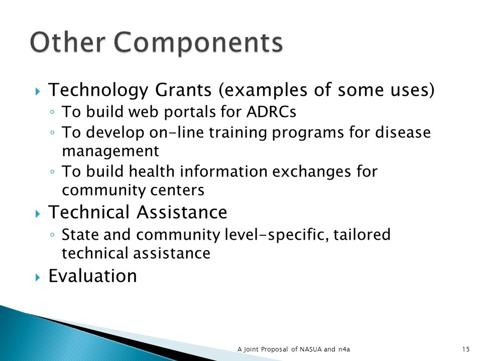 Technology Grants (examples of some uses) To build web portals for ADRCs To develop on-line training programs for disease management To build health information exchanges for community centers Technical Assistance State and community level-specific, tailored technical assistance Evaluation 15A Joint Proposal of NASUA and n4a