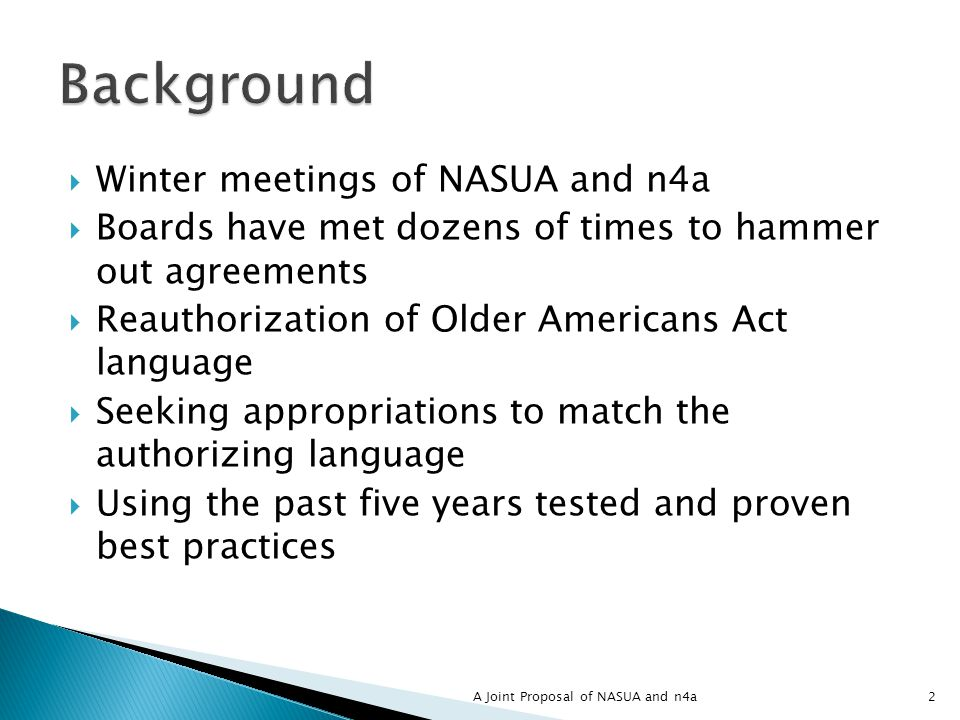 2 Winter meetings of NASUA and n4a Boards have met dozens of times to hammer out agreements Reauthorization of Older Americans Act language Seeking appropriations to match the authorizing language Using the past five years tested and proven best practices A Joint Proposal of NASUA and n4a