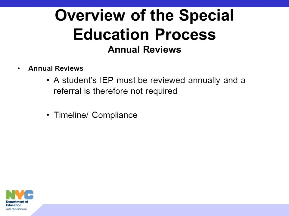 Overview of the Special Education Process Annual Reviews Annual Reviews A students IEP must be reviewed annually and a referral is therefore not requi