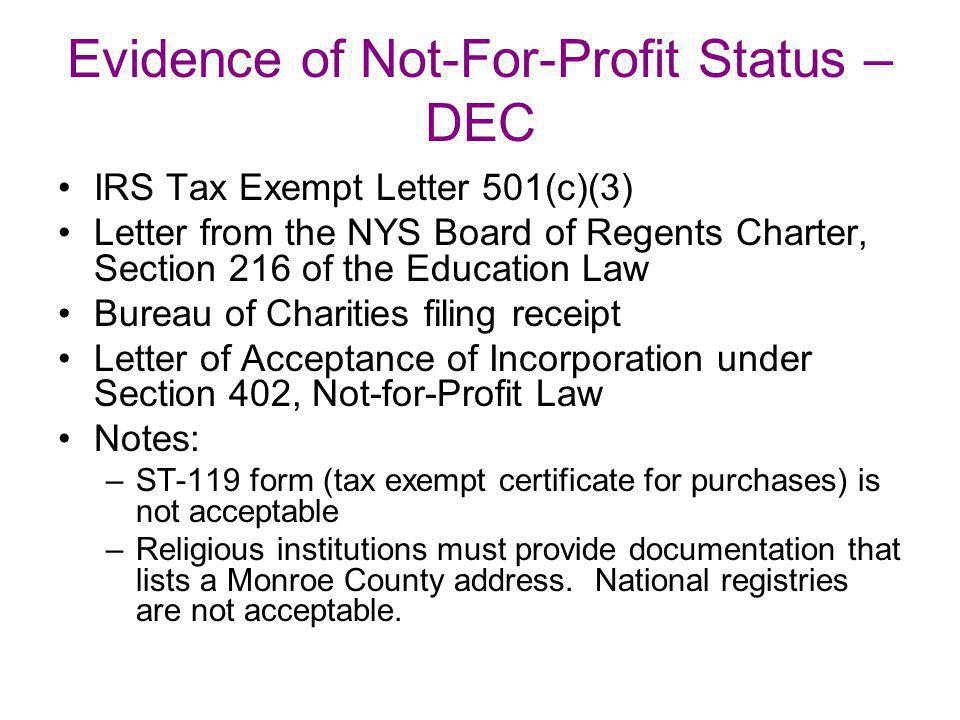 Evidence of Not-For-Profit Status – DEC IRS Tax Exempt Letter 501(c)(3) Letter from the NYS Board of Regents Charter, Section 216 of the Education Law Bureau of Charities filing receipt Letter of Acceptance of Incorporation under Section 402, Not-for-Profit Law Notes: –ST-119 form (tax exempt certificate for purchases) is not acceptable –Religious institutions must provide documentation that lists a Monroe County address.