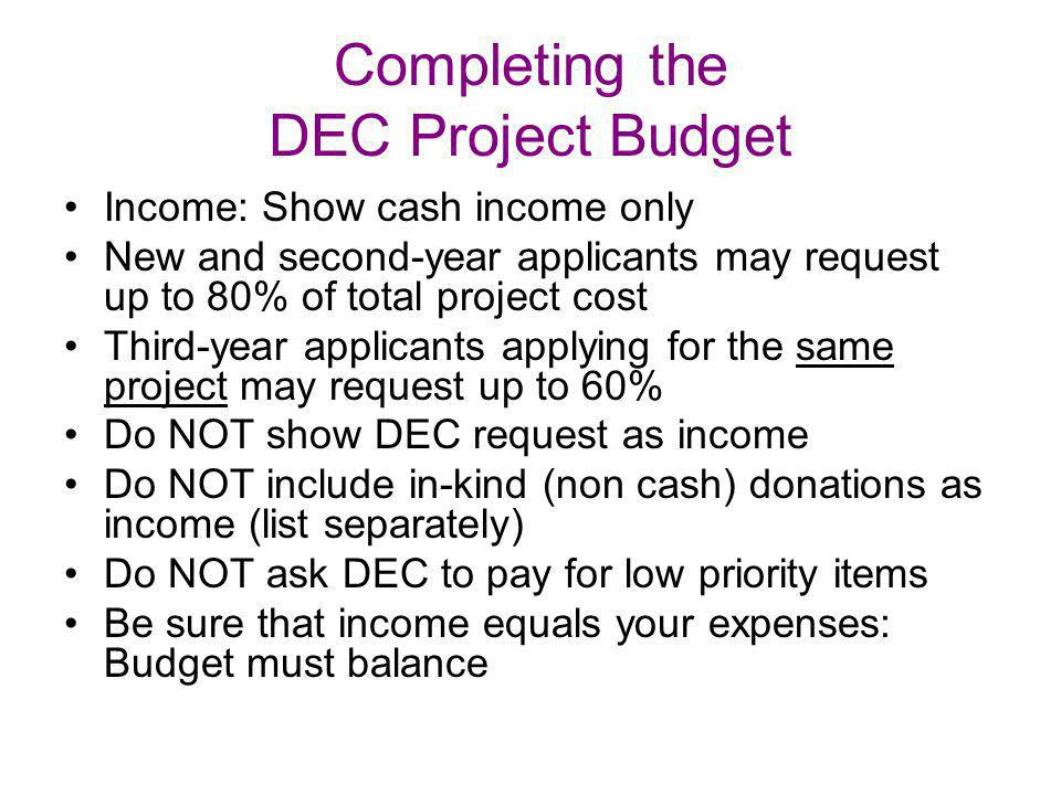 Completing the DEC Project Budget Income: Show cash income only New and second-year applicants may request up to 80% of total project cost Third-year