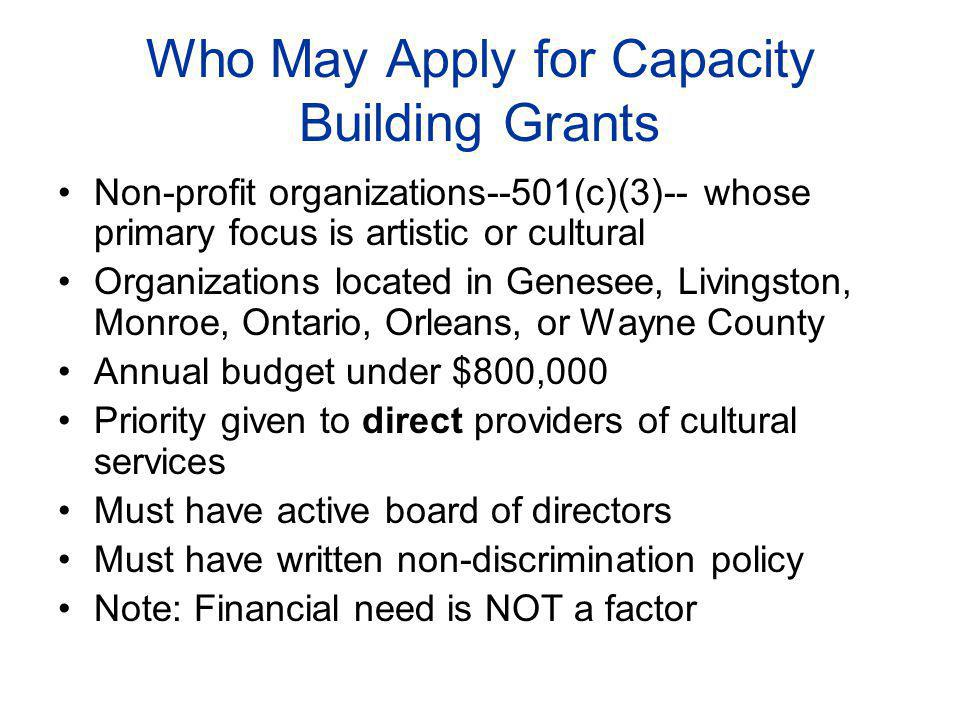 Who May Apply for Capacity Building Grants Non-profit organizations--501(c)(3)-- whose primary focus is artistic or cultural Organizations located in