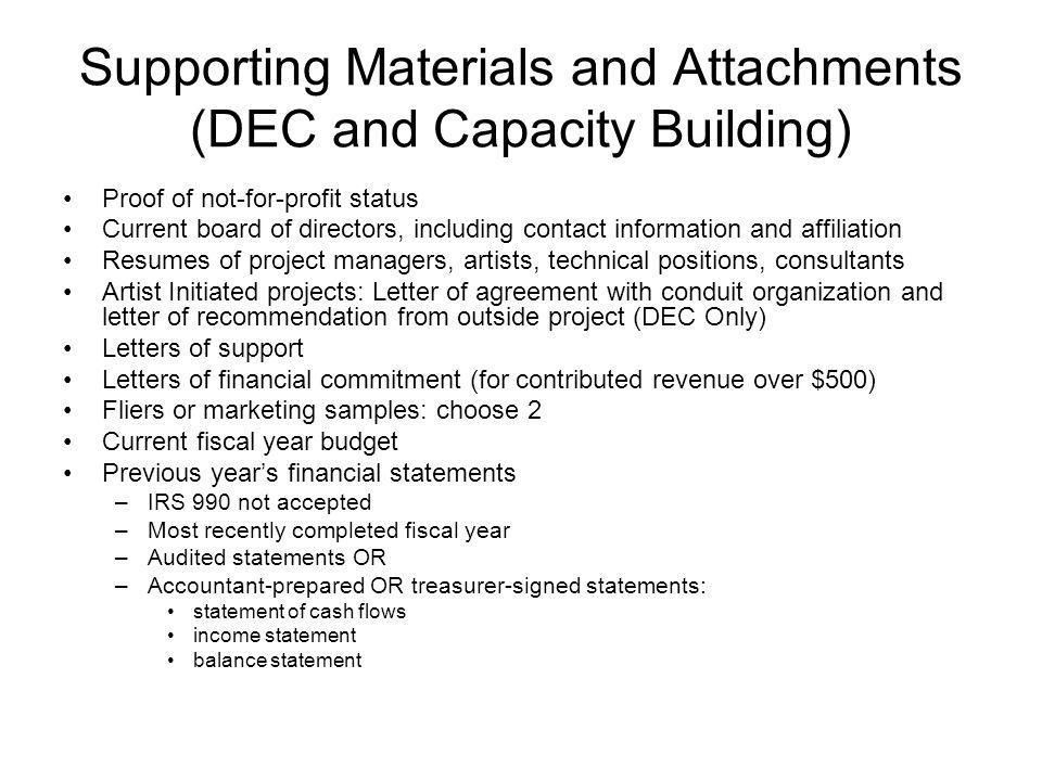Supporting Materials and Attachments (DEC and Capacity Building) Proof of not-for-profit status Current board of directors, including contact information and affiliation Resumes of project managers, artists, technical positions, consultants Artist Initiated projects: Letter of agreement with conduit organization and letter of recommendation from outside project (DEC Only) Letters of support Letters of financial commitment (for contributed revenue over $500) Fliers or marketing samples: choose 2 Current fiscal year budget Previous years financial statements –IRS 990 not accepted –Most recently completed fiscal year –Audited statements OR –Accountant-prepared OR treasurer-signed statements: statement of cash flows income statement balance statement