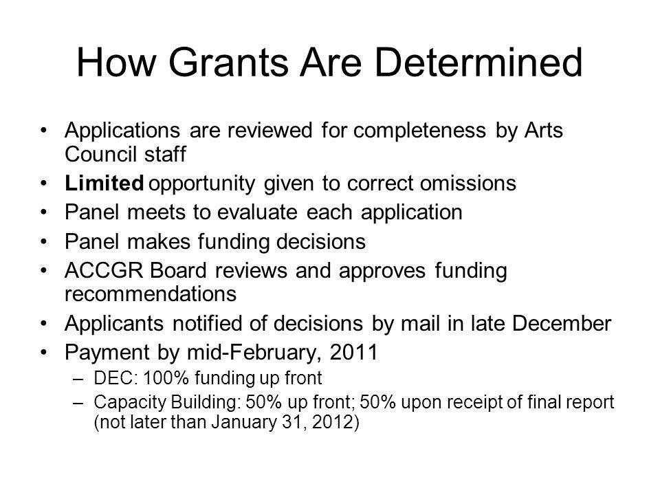 How Grants Are Determined Applications are reviewed for completeness by Arts Council staff Limited opportunity given to correct omissions Panel meets to evaluate each application Panel makes funding decisions ACCGR Board reviews and approves funding recommendations Applicants notified of decisions by mail in late December Payment by mid-February, 2011 –DEC: 100% funding up front –Capacity Building: 50% up front; 50% upon receipt of final report (not later than January 31, 2012)