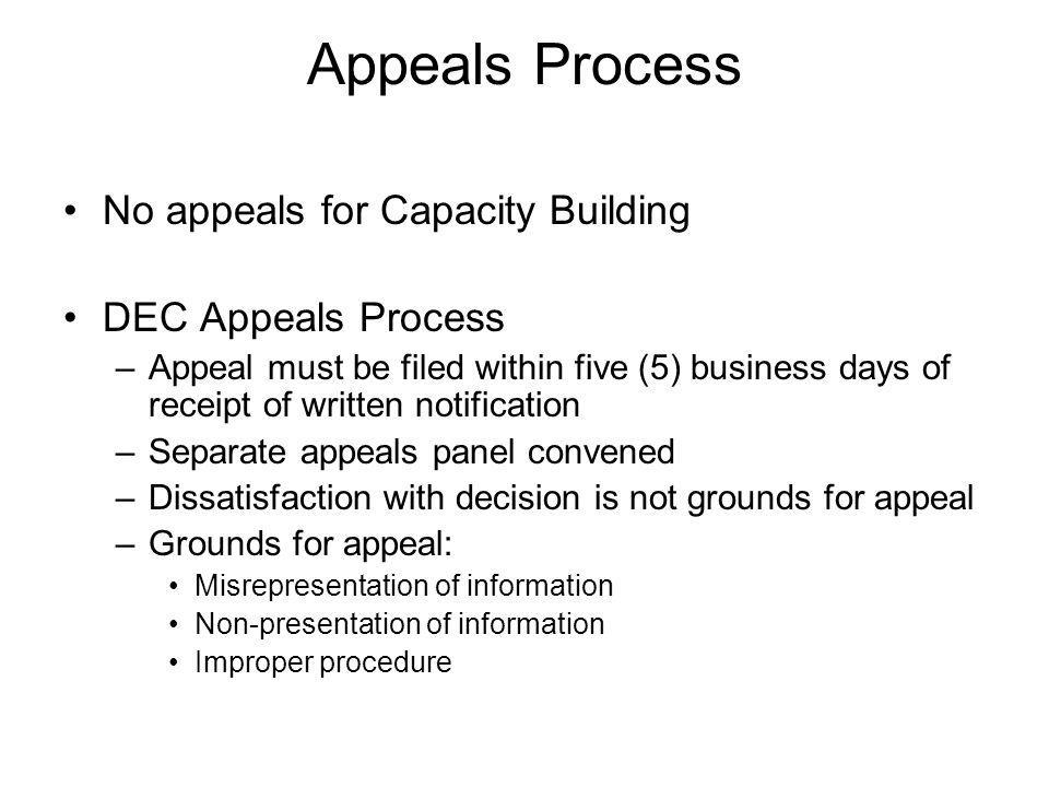 Appeals Process No appeals for Capacity Building DEC Appeals Process –Appeal must be filed within five (5) business days of receipt of written notification –Separate appeals panel convened –Dissatisfaction with decision is not grounds for appeal –Grounds for appeal: Misrepresentation of information Non-presentation of information Improper procedure