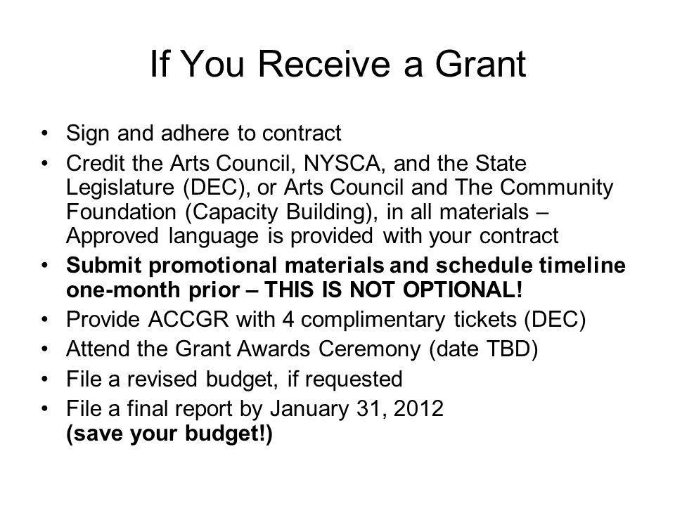 If You Receive a Grant Sign and adhere to contract Credit the Arts Council, NYSCA, and the State Legislature (DEC), or Arts Council and The Community Foundation (Capacity Building), in all materials – Approved language is provided with your contract Submit promotional materials and schedule timeline one-month prior – THIS IS NOT OPTIONAL.