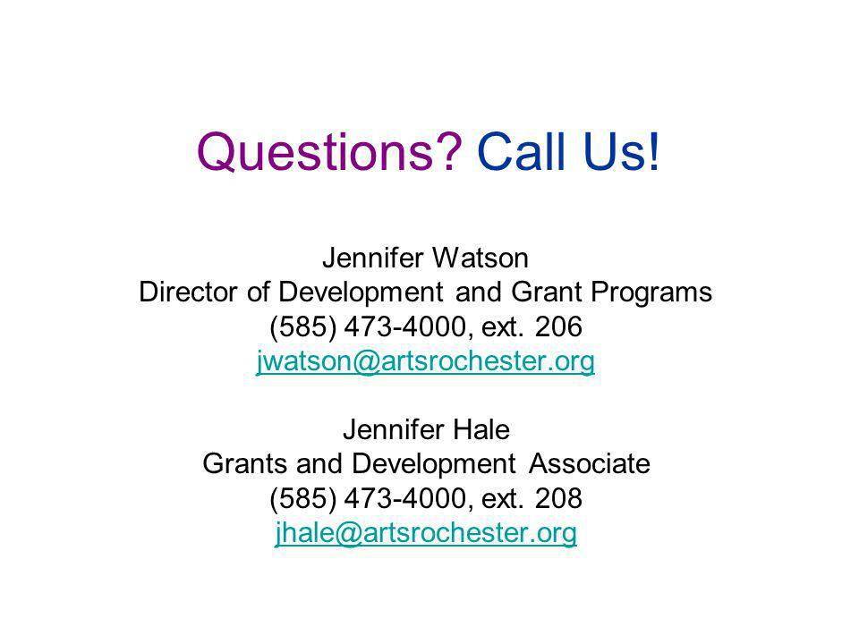 Questions? Call Us! Jennifer Watson Director of Development and Grant Programs (585) 473-4000, ext. 206 jwatson@artsrochester.org Jennifer Hale Grants