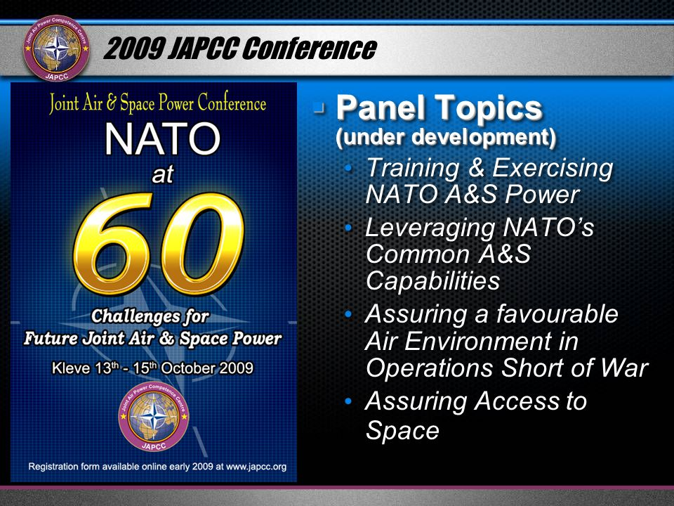 2009 JAPCC Conference Panel Topics (under development) Panel Topics (under development) Training & Exercising NATO A&S Power Leveraging NATOs Common A