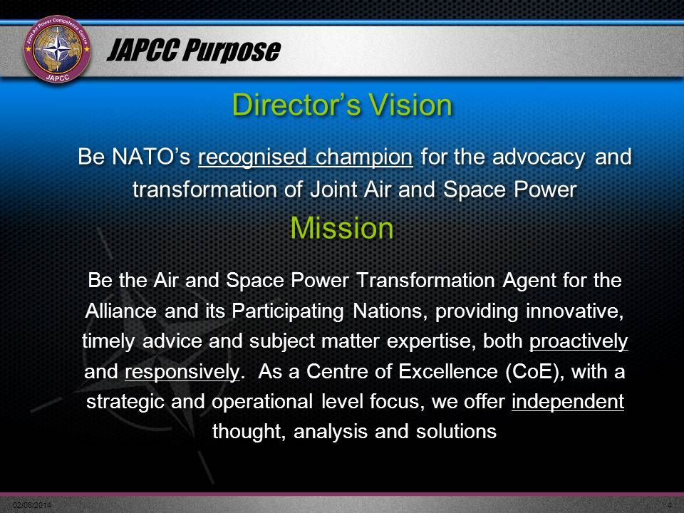 02/06/20144 JAPCC Purpose Directors Vision Be NATOs recognised champion for the advocacy and transformation of Joint Air and Space Power Mission Be th