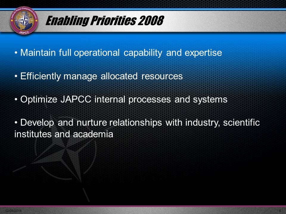 02/06/20146 Enabling Priorities 2008 Maintain full operational capability and expertise Efficiently manage allocated resources Optimize JAPCC internal