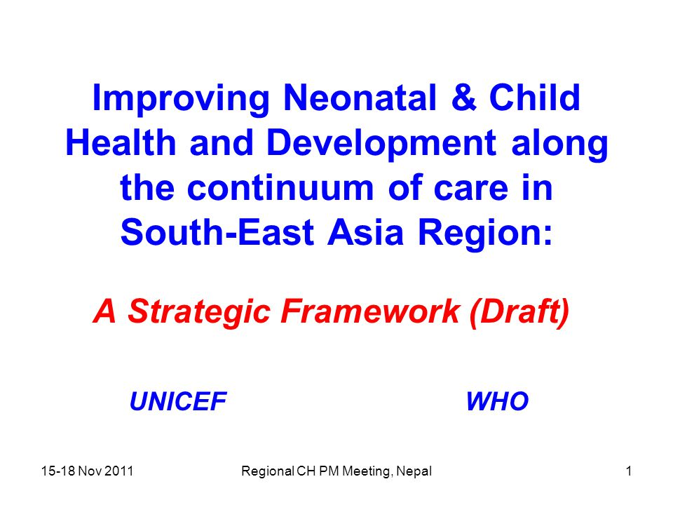 15-18 Nov 2011Regional CH PM Meeting, Nepal1 Improving Neonatal & Child Health and Development along the continuum of care in South-East Asia Region: