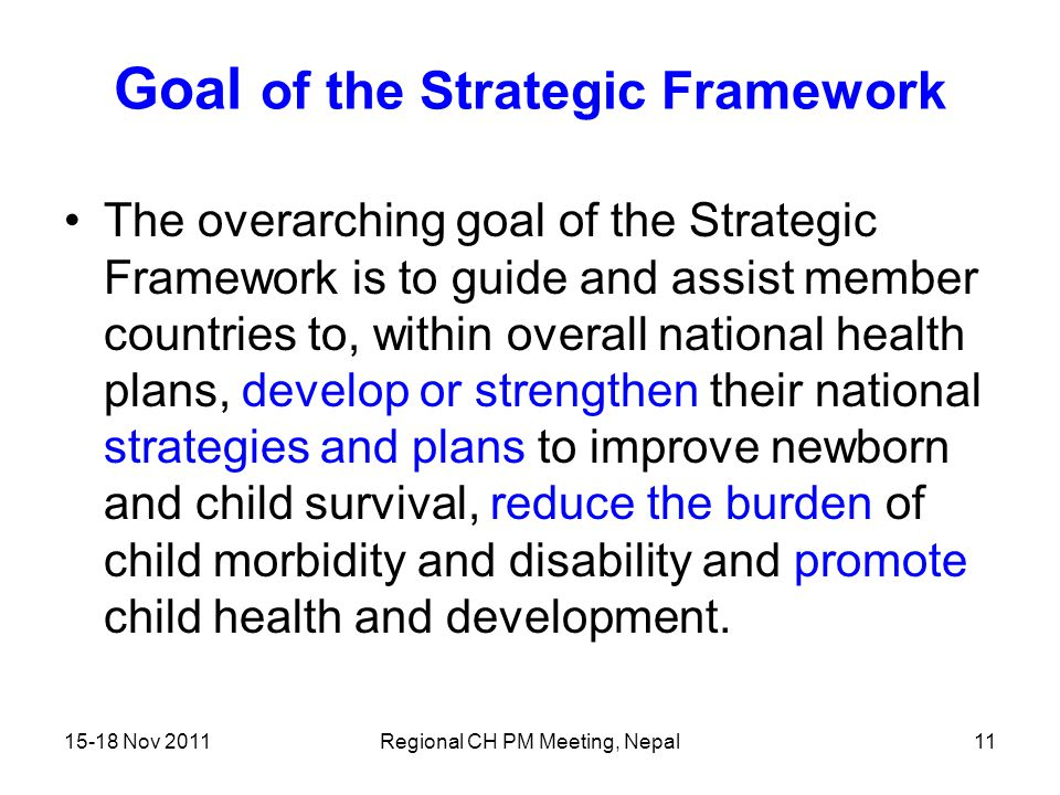 15-18 Nov 2011Regional CH PM Meeting, Nepal11 Goal of the Strategic Framework The overarching goal of the Strategic Framework is to guide and assist m