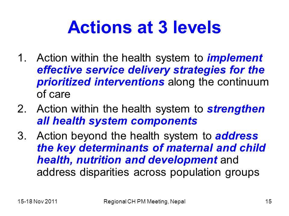 15-18 Nov 2011Regional CH PM Meeting, Nepal15 Actions at 3 levels 1.Action within the health system to implement effective service delivery strategies
