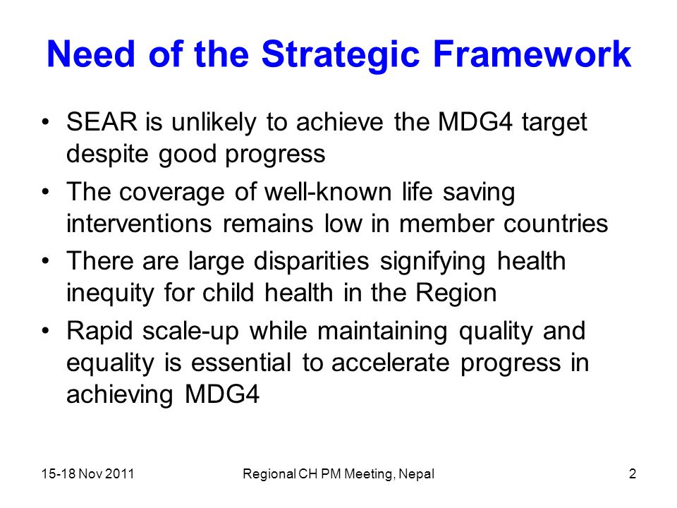 15-18 Nov 2011Regional CH PM Meeting, Nepal2 Need of the Strategic Framework SEAR is unlikely to achieve the MDG4 target despite good progress The cov
