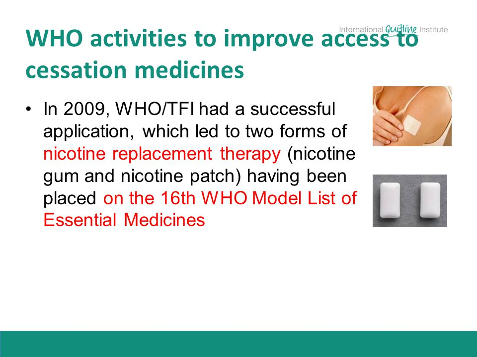 In 2009, WHO/TFI had a successful application, which led to two forms of nicotine replacement therapy (nicotine gum and nicotine patch) having been pl