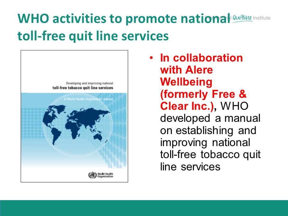 WHO activities to promote national toll-free quit line services In collaboration with Alere Wellbeing (formerly Free & Clear Inc.), WHO developed a ma