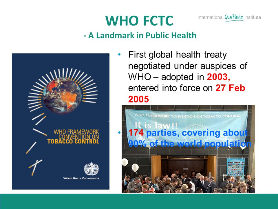 WHO FCTC - A Landmark in Public Health First global health treaty negotiated under auspices of WHO – adopted in 2003, entered into force on 27 Feb 200