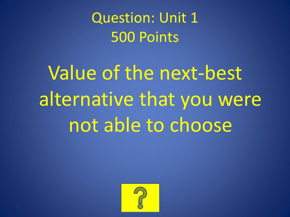 Question: Unit 1 500 Points Value of the next-best alternative that you were not able to choose