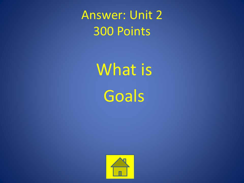 Answer: Unit 2 300 Points What is Goals