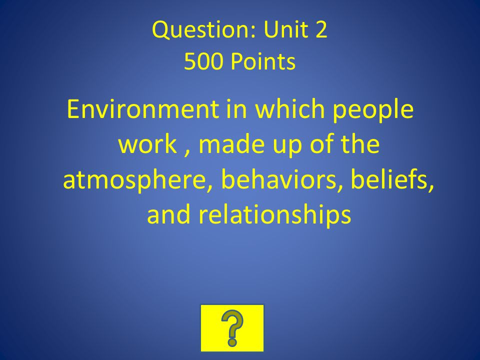 Question: Unit 2 500 Points Environment in which people work, made up of the atmosphere, behaviors, beliefs, and relationships