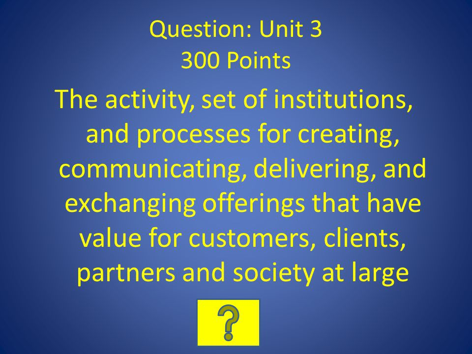 Question: Unit 3 300 Points The activity, set of institutions, and processes for creating, communicating, delivering, and exchanging offerings that ha
