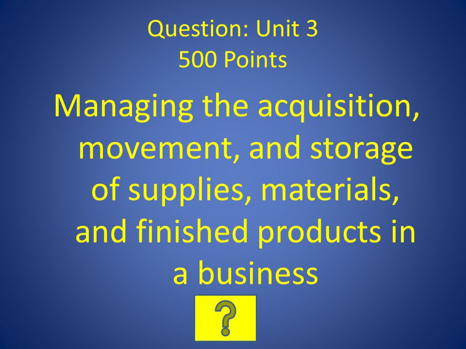 Question: Unit 3 500 Points Managing the acquisition, movement, and storage of supplies, materials, and finished products in a business