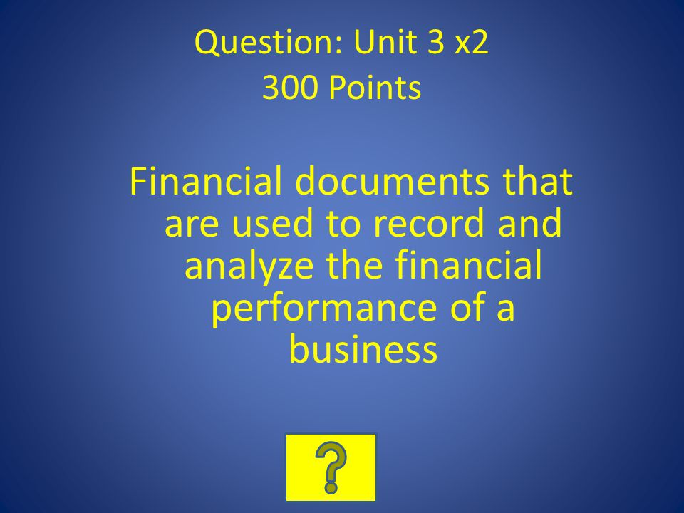 Question: Unit 3 x2 300 Points Financial documents that are used to record and analyze the financial performance of a business