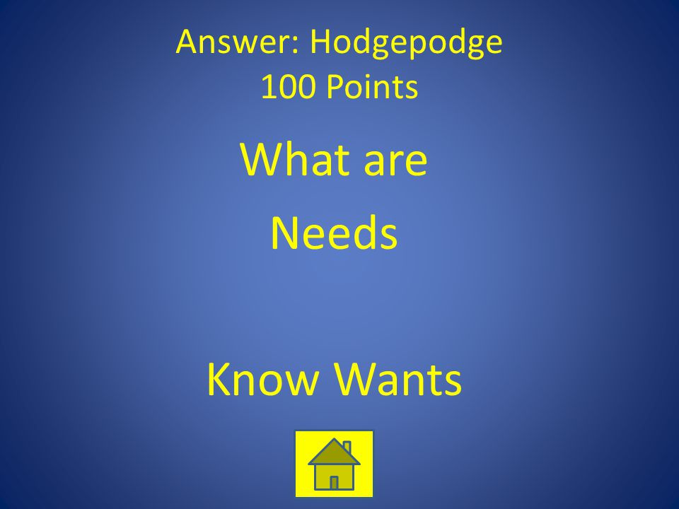 Answer: Hodgepodge 100 Points What are Needs Know Wants