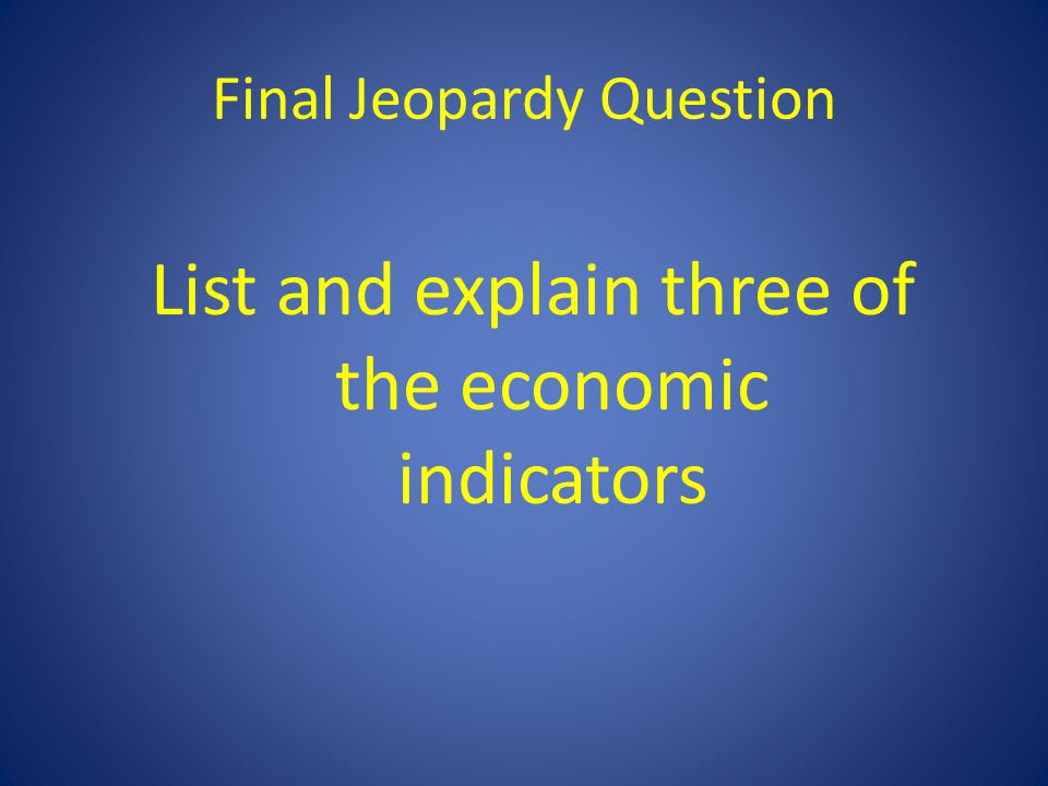 Final Jeopardy Question List and explain three of the economic indicators
