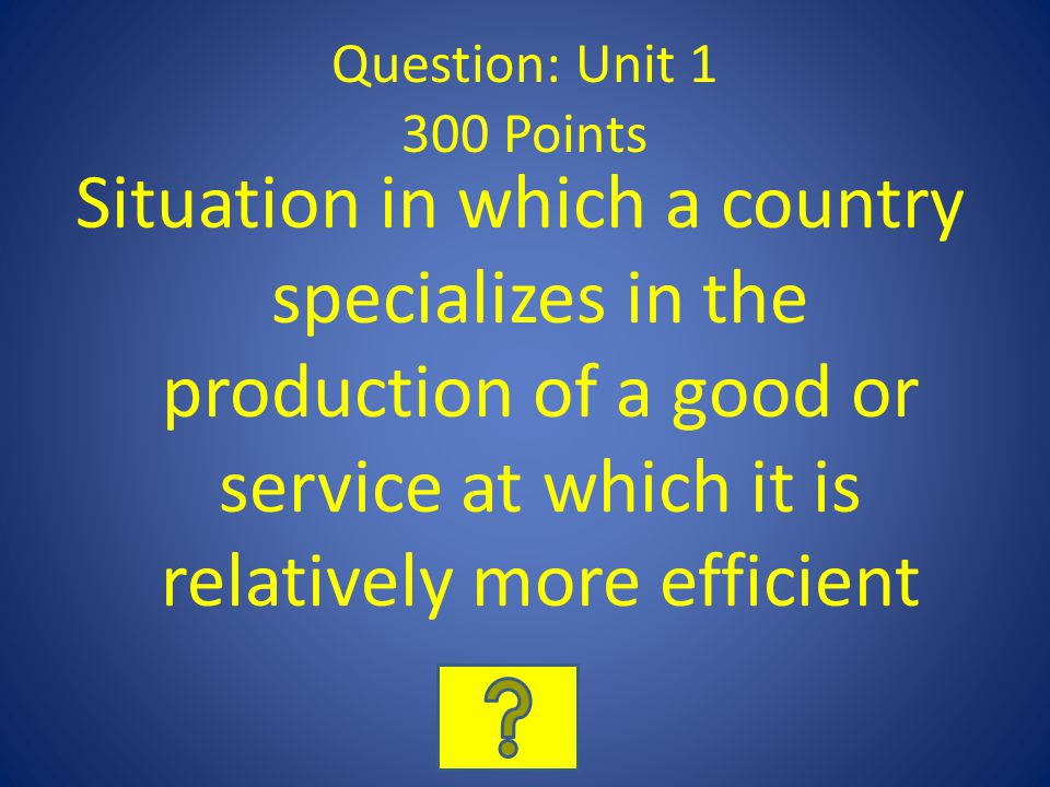 Question: Unit 1 300 Points Situation in which a country specializes in the production of a good or service at which it is relatively more efficient
