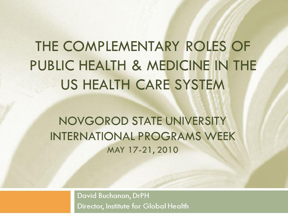 THE COMPLEMENTARY ROLES OF PUBLIC HEALTH & MEDICINE IN THE US HEALTH CARE SYSTEM NOVGOROD STATE UNIVERSITY INTERNATIONAL PROGRAMS WEEK MAY 17-21, 2010