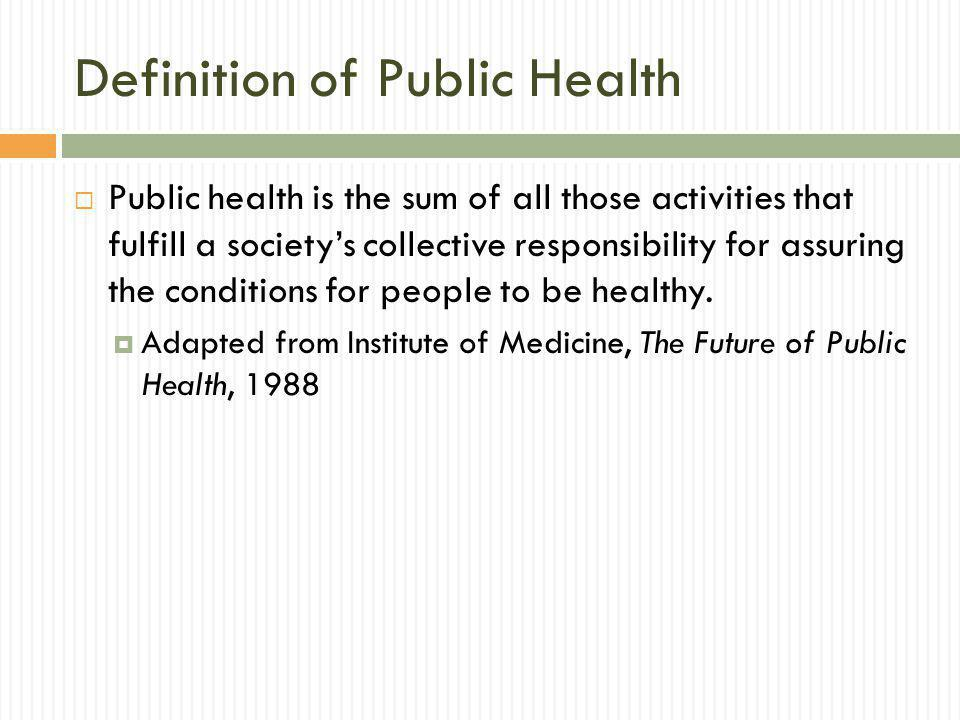 Definition of Public Health Public health is the sum of all those activities that fulfill a societys collective responsibility for assuring the conditions for people to be healthy.