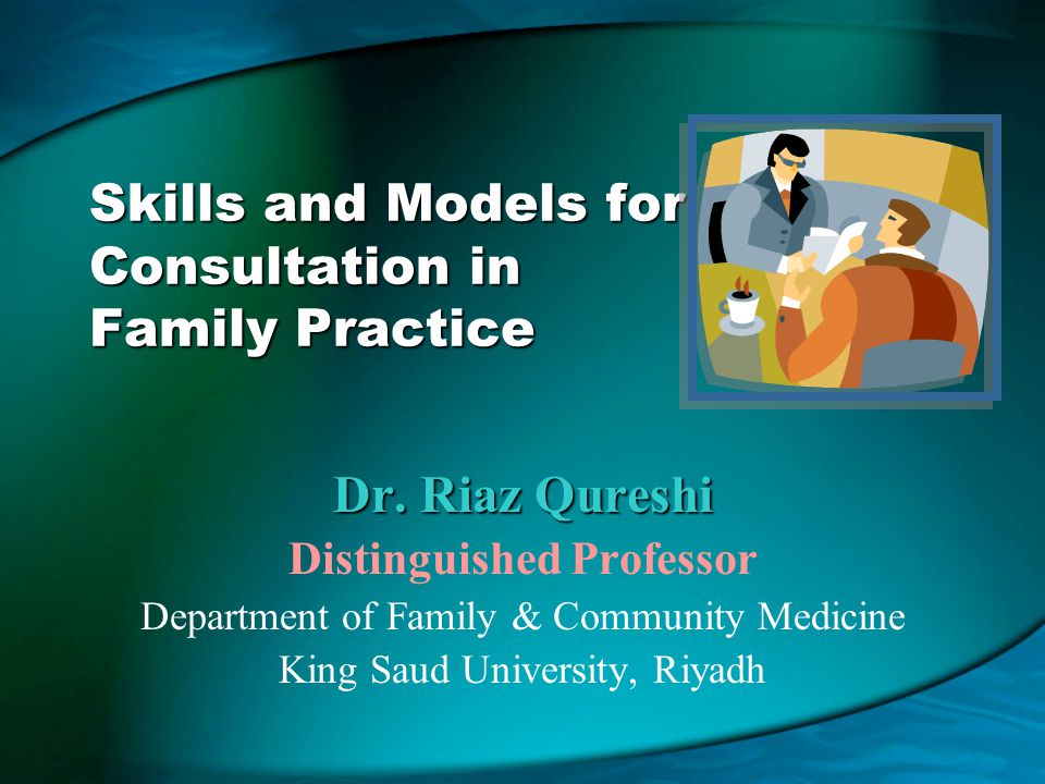 Skills and Models for Consultation in Family Practice Dr. Riaz Qureshi Distinguished Professor Department of Family & Community Medicine King Saud Uni