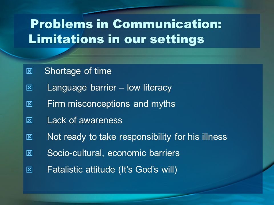 Problems in Communication: Limitations in our settings Shortage of time Language barrier – low literacy Firm misconceptions and myths Lack of awareness Not ready to take responsibility for his illness Socio-cultural, economic barriers Fatalistic attitude (Its Gods will)