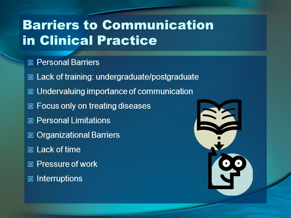 Barriers to Communication in Clinical Practice Personal Barriers Lack of training: undergraduate/postgraduate Undervaluing importance of communication