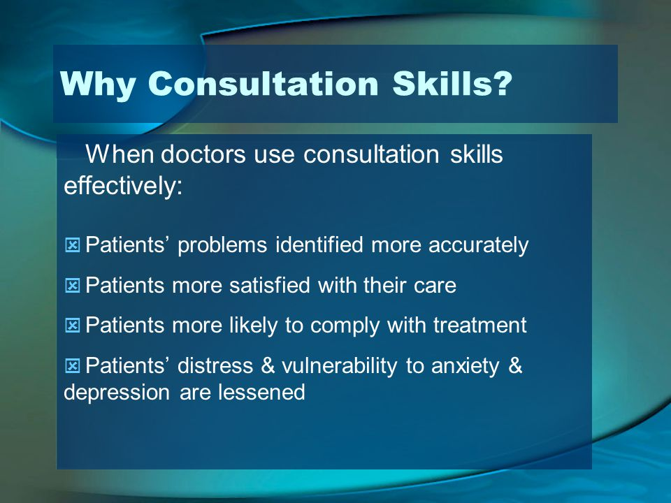 Why Consultation Skills? When doctors use consultation skills effectively: Patients problems identified more accurately Patients more satisfied with t