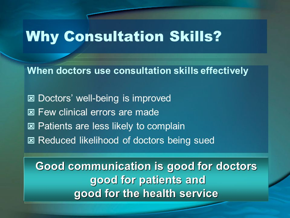 Why Consultation Skills? When doctors use consultation skills effectively Doctors well-being is improved Few clinical errors are made Patients are les