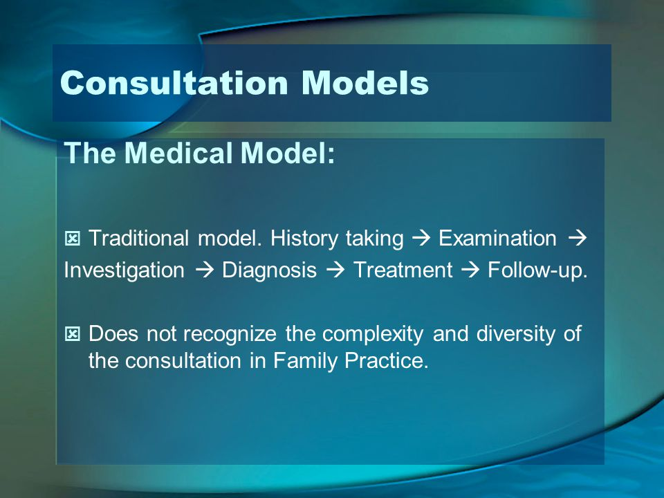 Consultation Models The Medical Model: Traditional model. History taking Examination Investigation Diagnosis Treatment Follow-up. Does not recognize t
