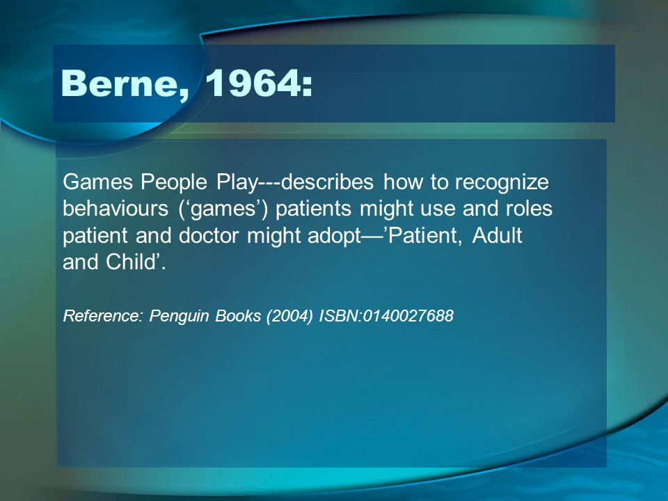 Games People Play---describes how to recognize behaviours (games) patients might use and roles patient and doctor might adoptPatient, Adult and Child.