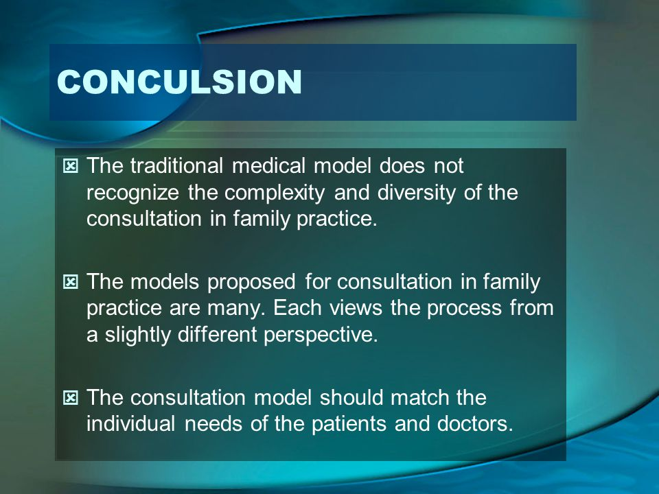 CONCULSION The traditional medical model does not recognize the complexity and diversity of the consultation in family practice. The models proposed f