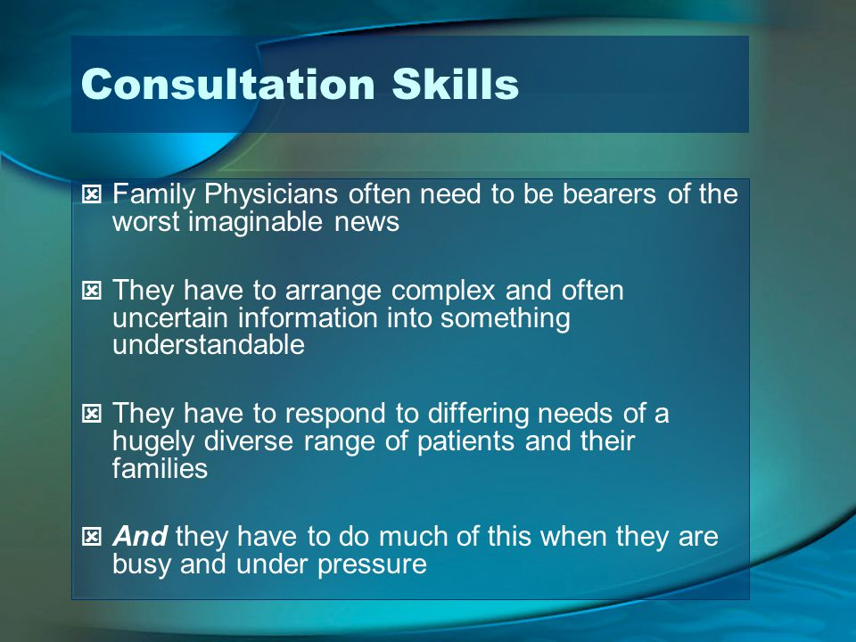 Consultation Skills Family Physicians often need to be bearers of the worst imaginable news They have to arrange complex and often uncertain information into something understandable They have to respond to differing needs of a hugely diverse range of patients and their families And they have to do much of this when they are busy and under pressure