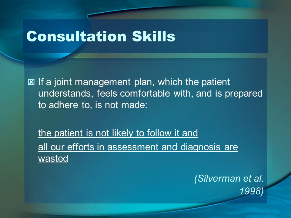 Consultation Skills If a joint management plan, which the patient understands, feels comfortable with, and is prepared to adhere to, is not made: the patient is not likely to follow it and all our efforts in assessment and diagnosis are wasted (Silverman et al.
