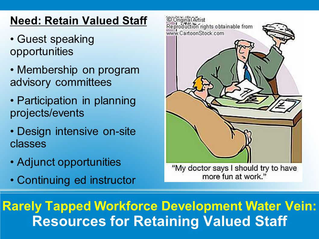Rarely Tapped Workforce Development Water Vein: Resources for Retaining Valued Staff Need: Retain Valued Staff Guest speaking opportunities Membership on program advisory committees Participation in planning projects/events Design intensive on-site classes Adjunct opportunities Continuing ed instructor