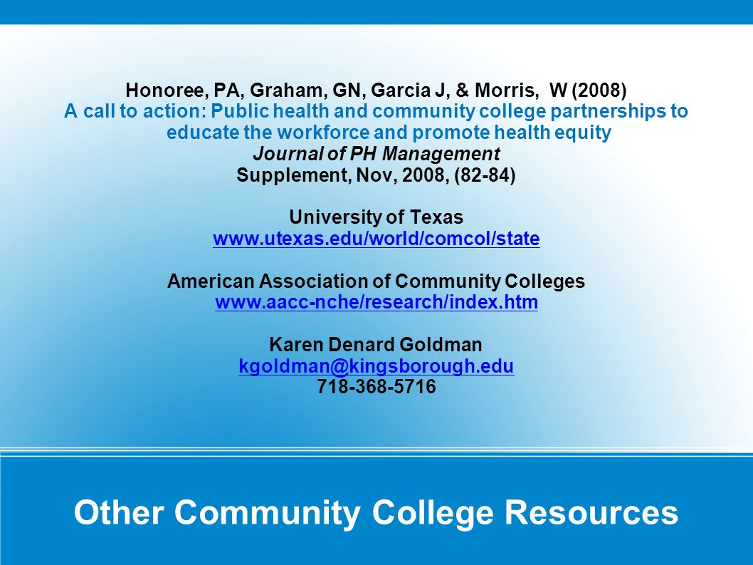 Other Community College Resources Honoree, PA, Graham, GN, Garcia J, & Morris, W (2008) A call to action: Public health and community college partnerships to educate the workforce and promote health equity Journal of PH Management Supplement, Nov, 2008, (82-84) University of Texas www.utexas.edu/world/comcol/state American Association of Community Colleges www.aacc-nche/research/index.htm Karen Denard Goldman kgoldman@kingsborough.edu 718-368-5716