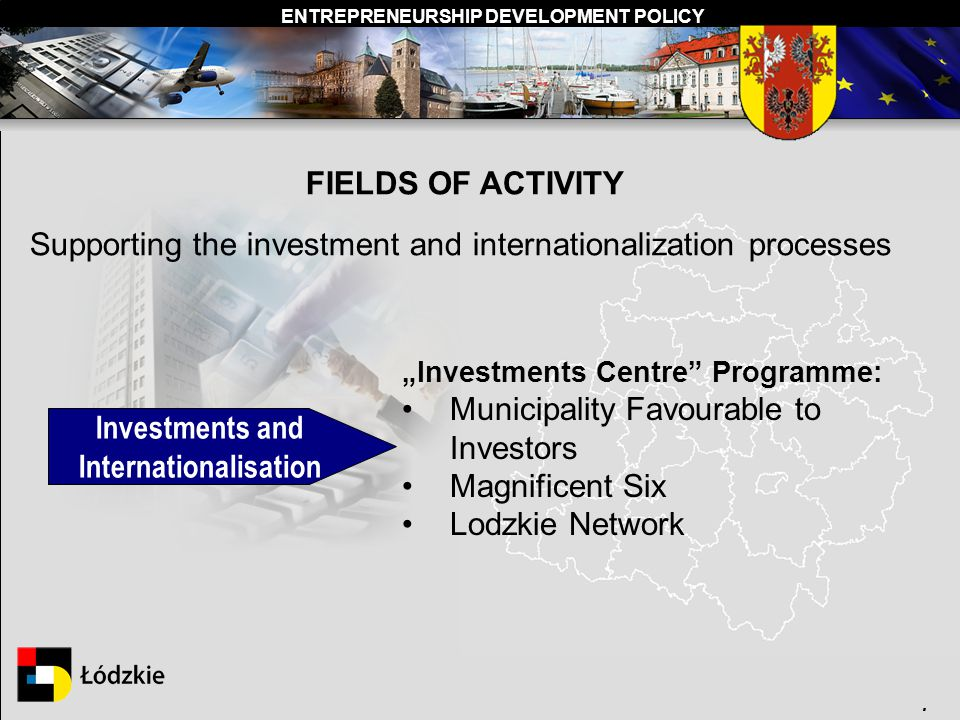 ENTREPRENEURSHIP DEVELOPMENT POLICY. FIELDS OF ACTIVITY Supporting the investment and internationalization processes Investments and Internationalisat