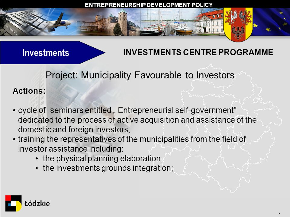 ENTREPRENEURSHIP DEVELOPMENT POLICY. INVESTMENTS CENTRE PROGRAMME Project: Municipality Favourable to Investors Actions: cycle of seminars entitled En