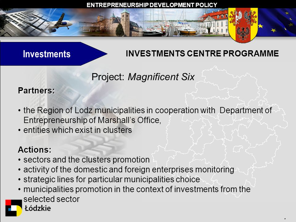 ENTREPRENEURSHIP DEVELOPMENT POLICY. Investments INVESTMENTS CENTRE PROGRAMME Project: Magnificent Six Partners: the Region of Lodz municipalities in